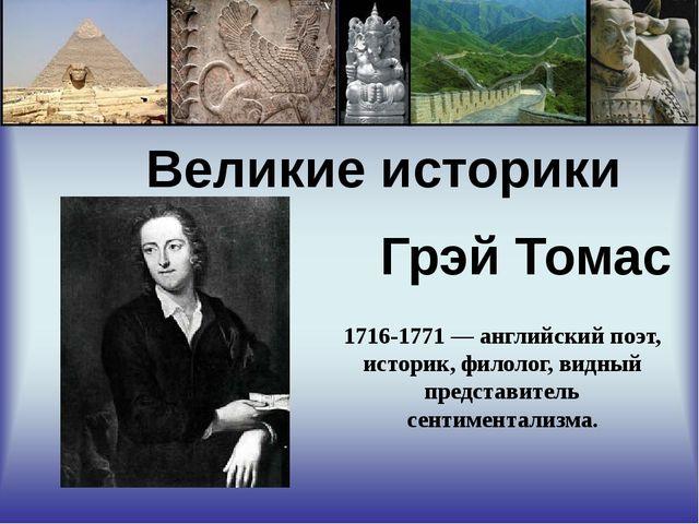 Великие историки Грэй Томас 1716-1771 — английский поэт, историк, филолог, в...