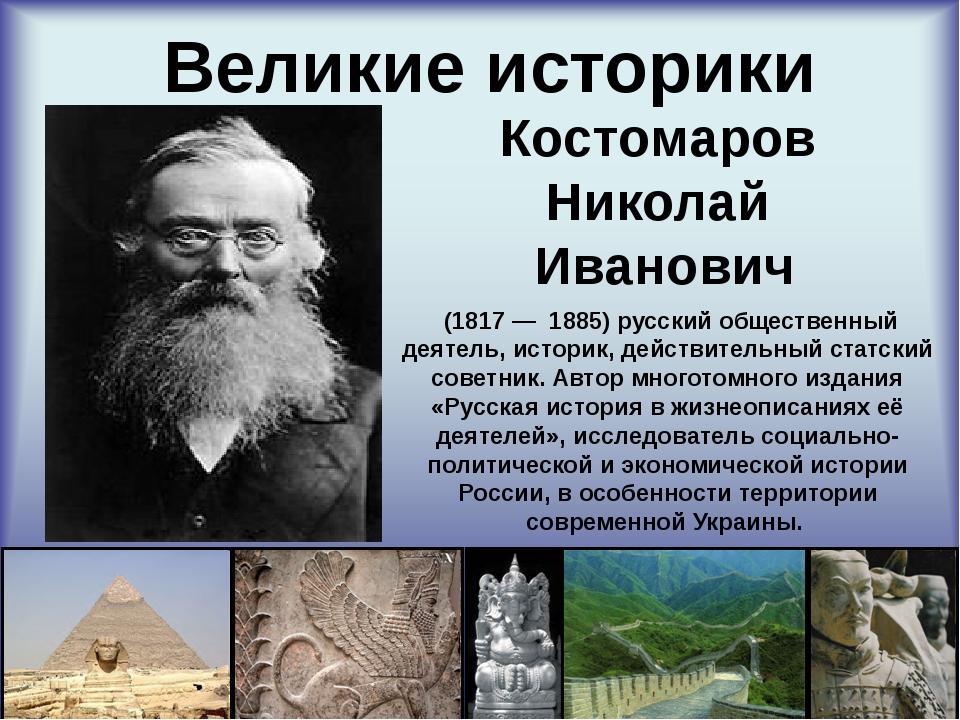 Великие историки Костомаров Николай Иванович (1817—1885) русский обществ...