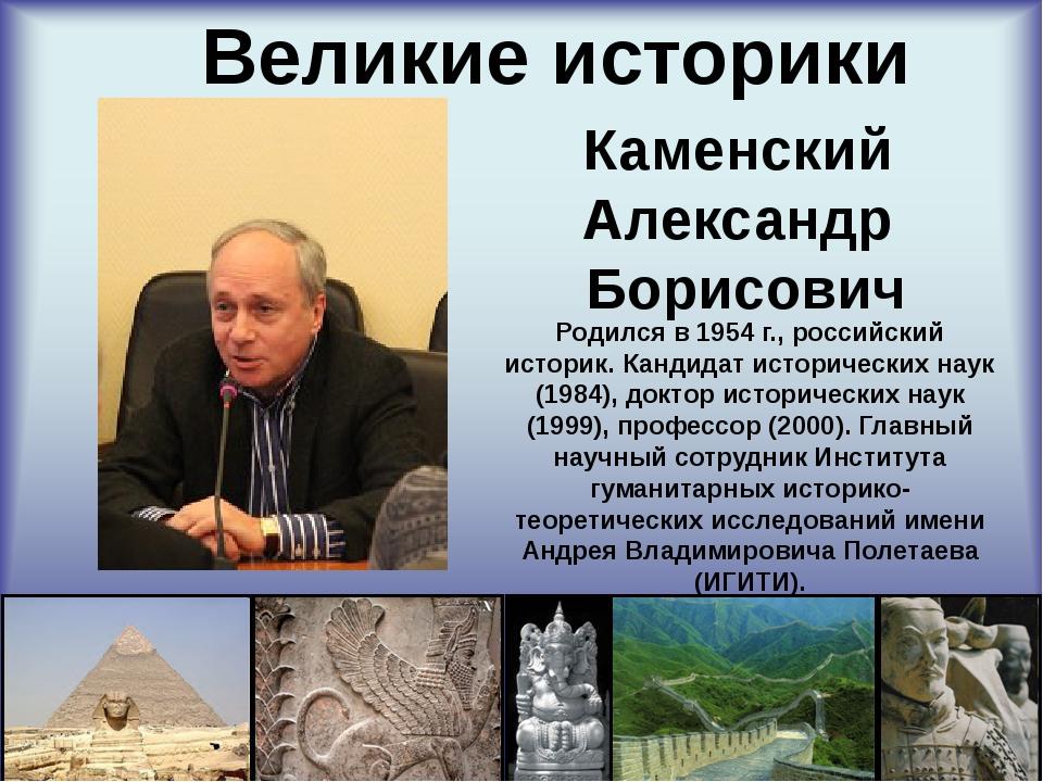 Великие историки Каменский Александр Борисович Родился в 1954 г., российский...