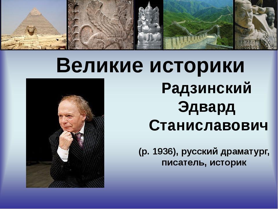 Великие историки Радзинский Эдвард Станиславович (р. 1936), русский драматур...