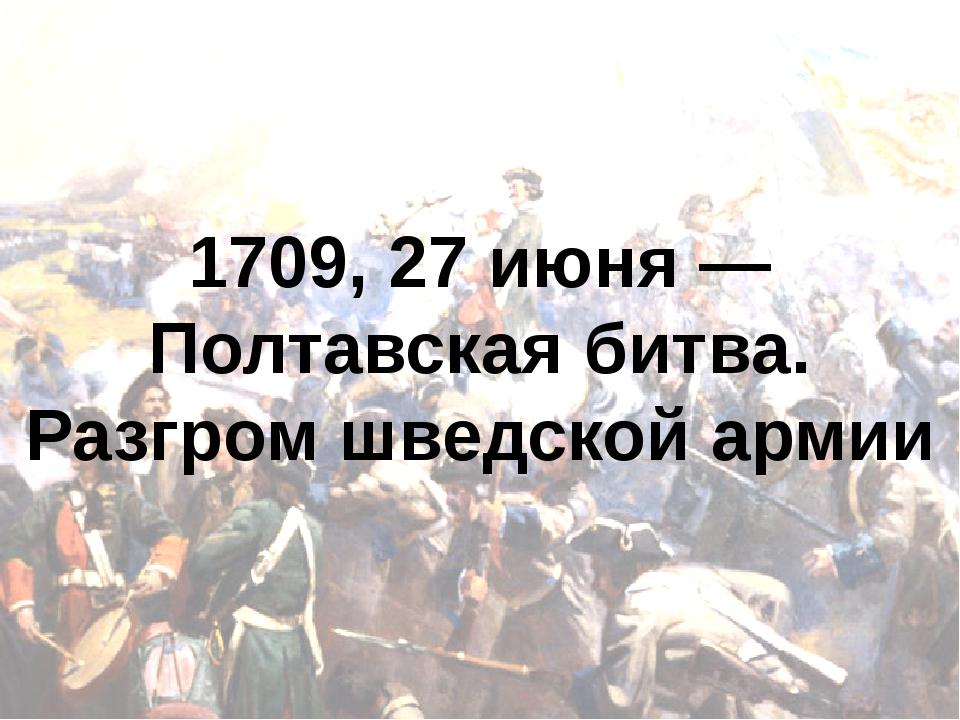 1709, 27 июня — Полтавская битва. Разгром шведской армии