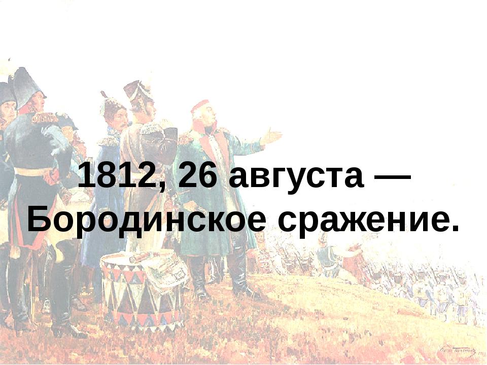 1812, 26 августа — Бородинское сражение.