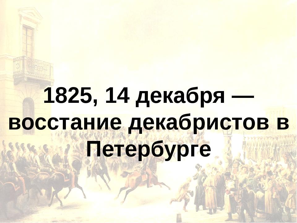 1825, 14 декабря — восстание декабристов в Петербурге