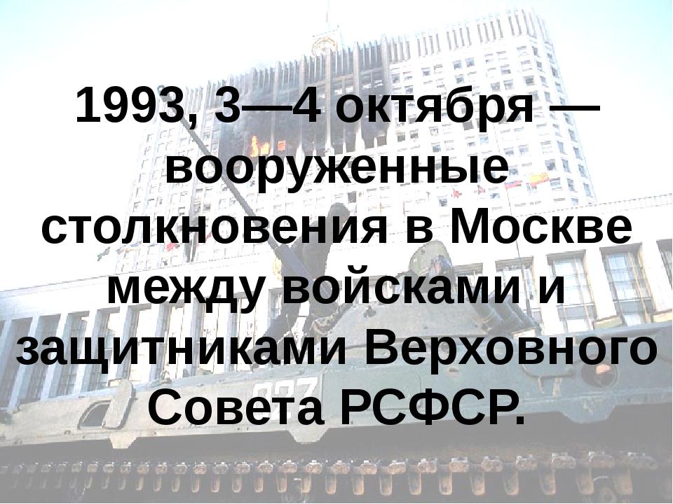 1993, 3—4 октября — вооруженные столкновения в Москве между войсками и защитн...