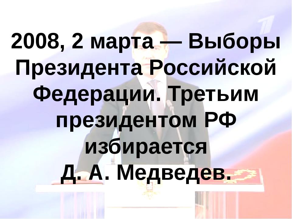 2008, 2 марта — Выборы Президента Российской Федерации. Третьим президентом Р...