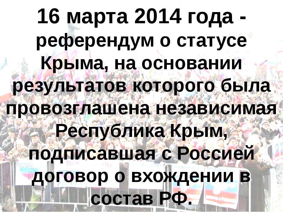 16 марта 2014 года - референдум о статусе Крыма, на основании результатов кот...