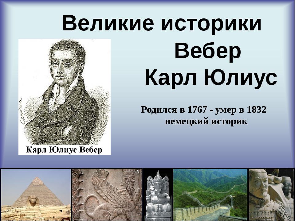 Великие историки Вебер Карл Юлиус Родился в 1767 - умер в 1832 немецкий исто...