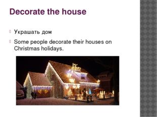 Decorate the house Украшать дом Some people decorate their houses on Christma