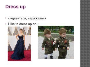 Dress up - одеваться, наряжаться I like to dress up on…
