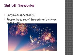Set off fireworks Запускать фейеверки. People like to set off fireworks on th