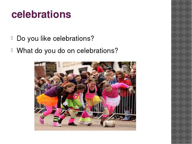celebrations Do you like celebrations? What do you do on celebrations?