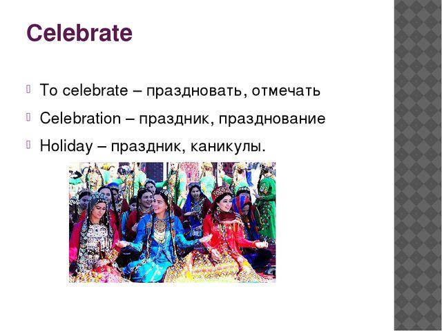 Celebrate To celebrate – праздновать, отмечать Celebration – праздник, праздн...