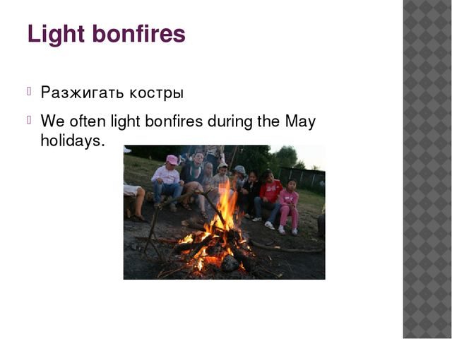 Light bonfires Разжигать костры We often light bonfires during the May holida...