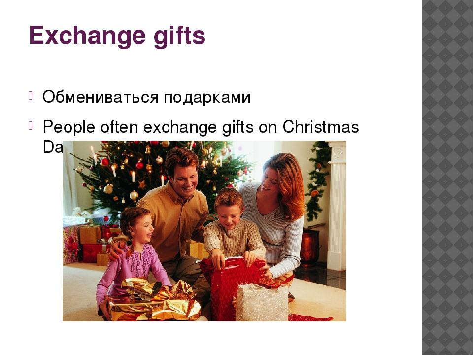 Exchange gifts Обмениваться подарками People often exchange gifts on Christma...