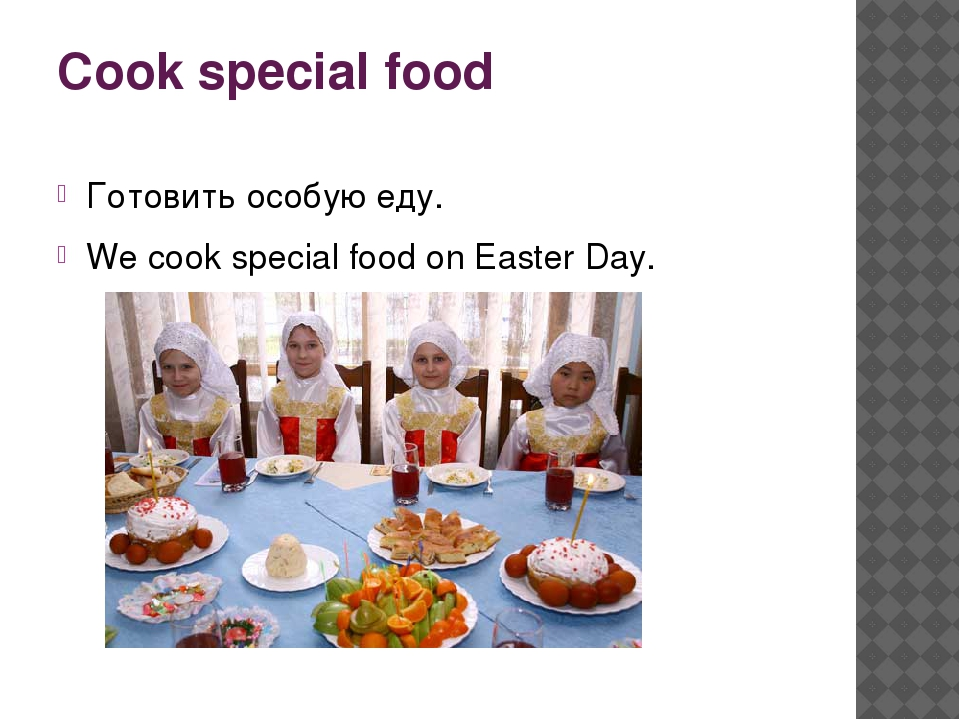 Cook special food Готовить особую еду. We cook special food on Easter Day.
