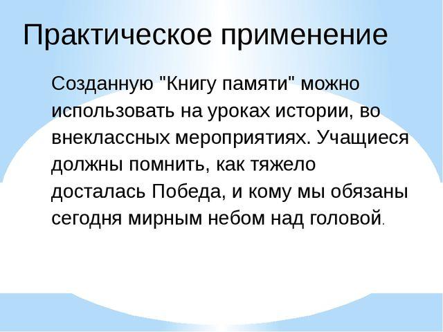 """Практическое применение Созданную """"Книгу памяти"""" можно использовать на уроках..."""