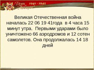 Великая Отечественная война началась 22 06 19 41года в 4 часа 15 минут утра.