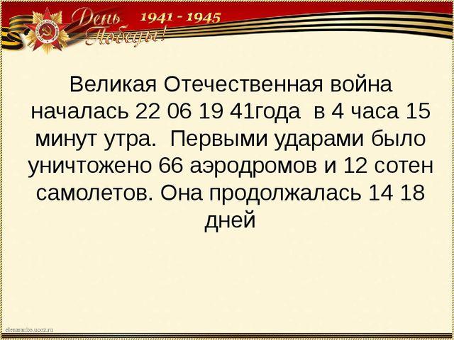 Великая Отечественная война началась 22 06 19 41года в 4 часа 15 минут утра....