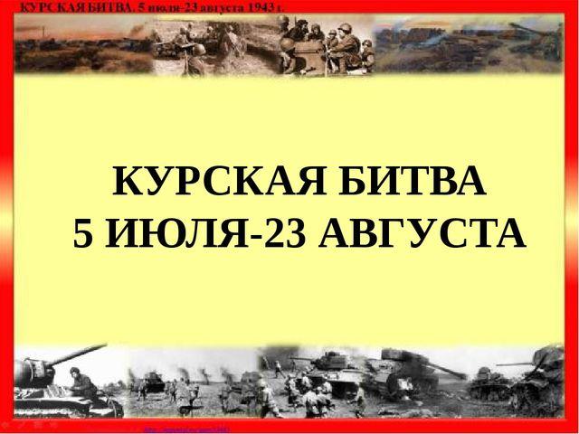 КУРСКАЯ БИТВА 5 ИЮЛЯ-23 АВГУСТА