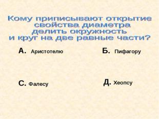 А. Аристотелю Б. Пифагору С. Фалесу Д. Хеопсу