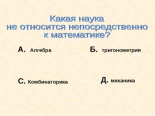 А. Алгебра Б. тригонометрия С. Комбинаторика Д. механика
