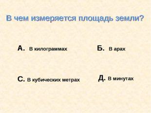 А. В килограммах Б. В арах С. В кубических метрах Д. В минутах А. В килограмм