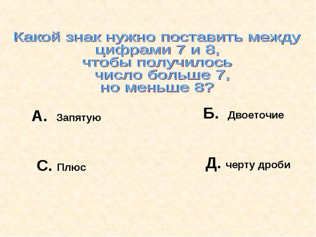 А. Запятую Б. Двоеточие С. Плюс Д. черту дроби