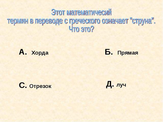 А. Хорда Б. Прямая С. Отрезок Д. луч