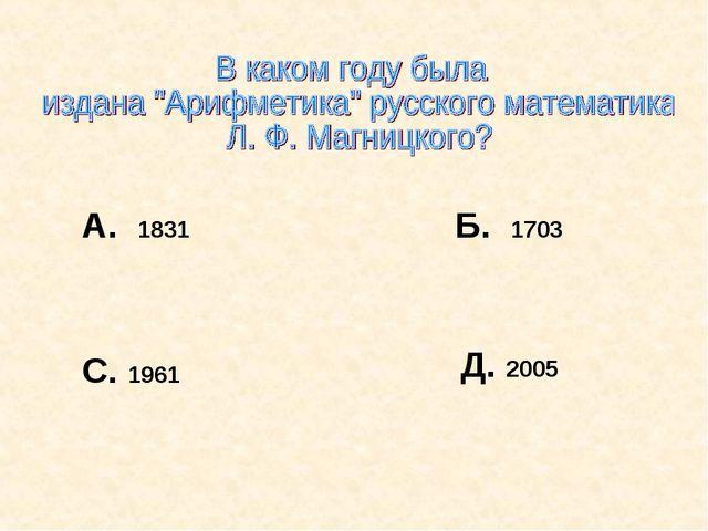 А. 1831 Б. 1703 С. 1961 Д. 2005