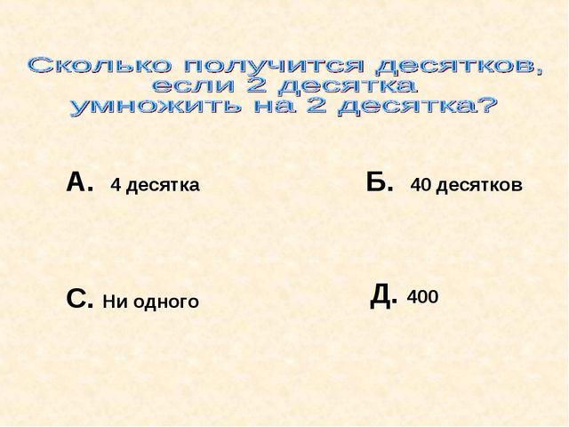А. 4 десятка Б. 40 десятков С. Ни одного Д. 400