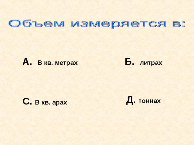 А. В кв. метрах Б. литрах С. В кв. арах Д. тоннах