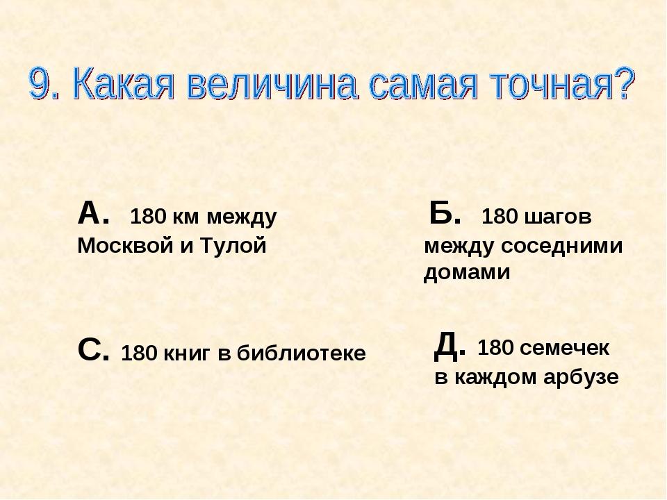 А. 180 км между Москвой и Тулой Б. 180 шагов между соседними домами С. 180 кн...