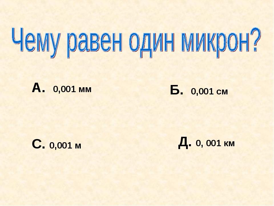 Б. 0,001 см С. 0,001 м Д. 0, 001 км А. 0,001 мм