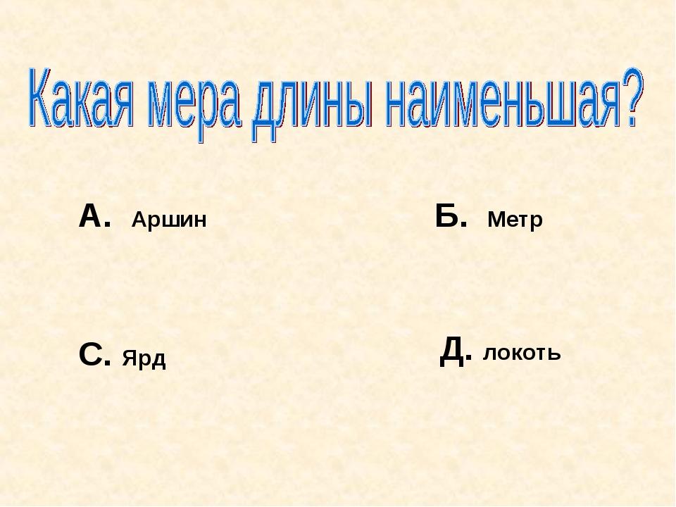 А. Аршин Б. Метр С. Ярд Д. локоть