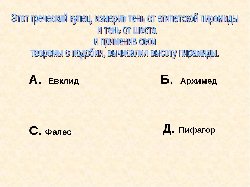 А. Евклид Б. Архимед С. Фалес Д. Пифагор