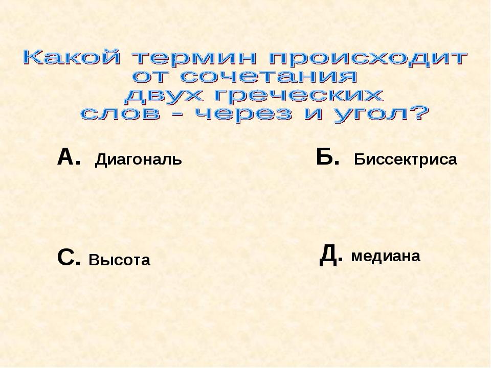 А. Диагональ Б. Биссектриса С. Высота Д. медиана