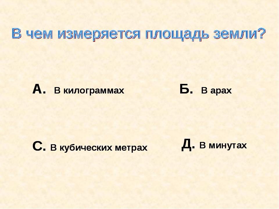 А. В килограммах Б. В арах С. В кубических метрах Д. В минутах А. В килограмм...