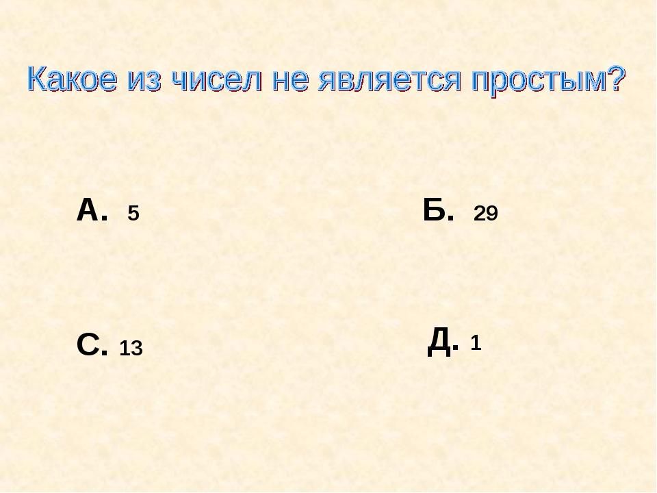 А. 5 Б. 29 С. 13 Д. 1