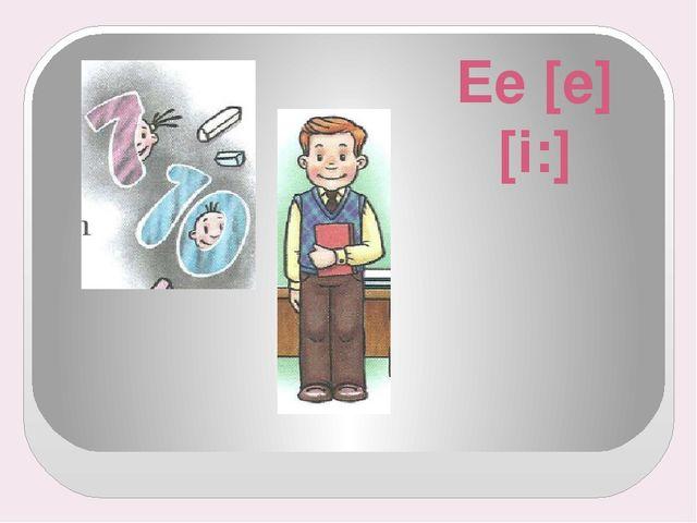 Ee [e] [i:]