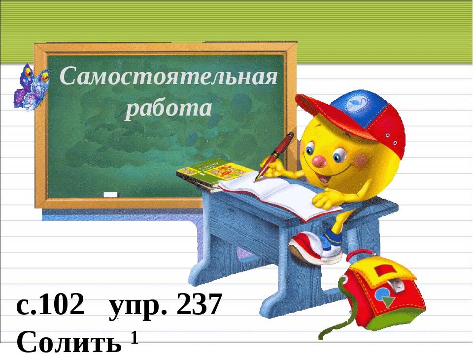 Самостоятельная работа с.102 упр. 237 Солить ¹