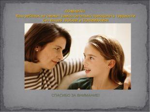 ПОМНИТЕ! Ваш ребёнок не сможет самостоятельно преодолеть трудности безВашей