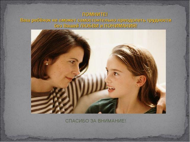 ПОМНИТЕ! Ваш ребёнок не сможет самостоятельно преодолеть трудности безВашей...