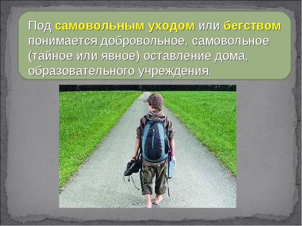 Под самовольным уходом или бегством понимается добровольное, самовольное (тай...