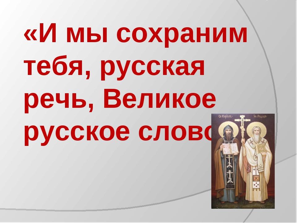 «И мы сохраним тебя, русская речь, Великое русское слово»