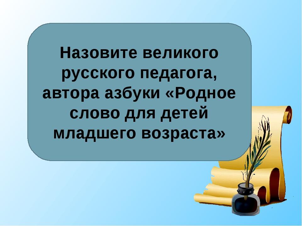 Назовите великого русского педагога, автора азбуки «Родное слово для детей мл...