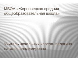 Учитель начальных класов- палагина наталья владимировна МБОУ «Жерновецкая сре