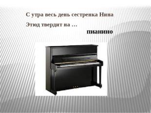 С утра весь день сестренка Нина Этюд твердит на … пианино