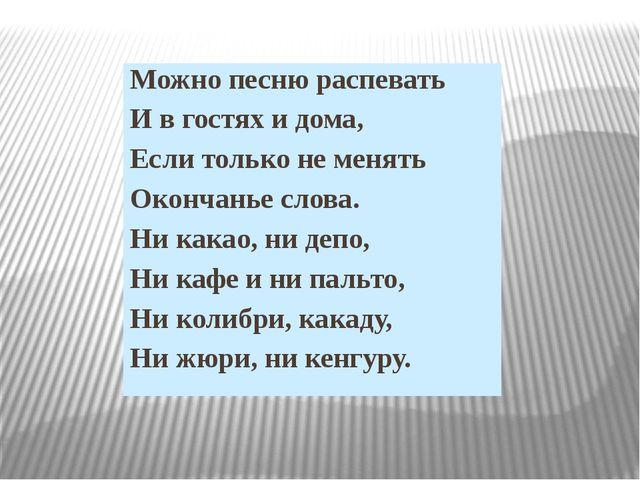 Можно песню распевать И в гостях и дома, Если только не менять Окончанье слов...