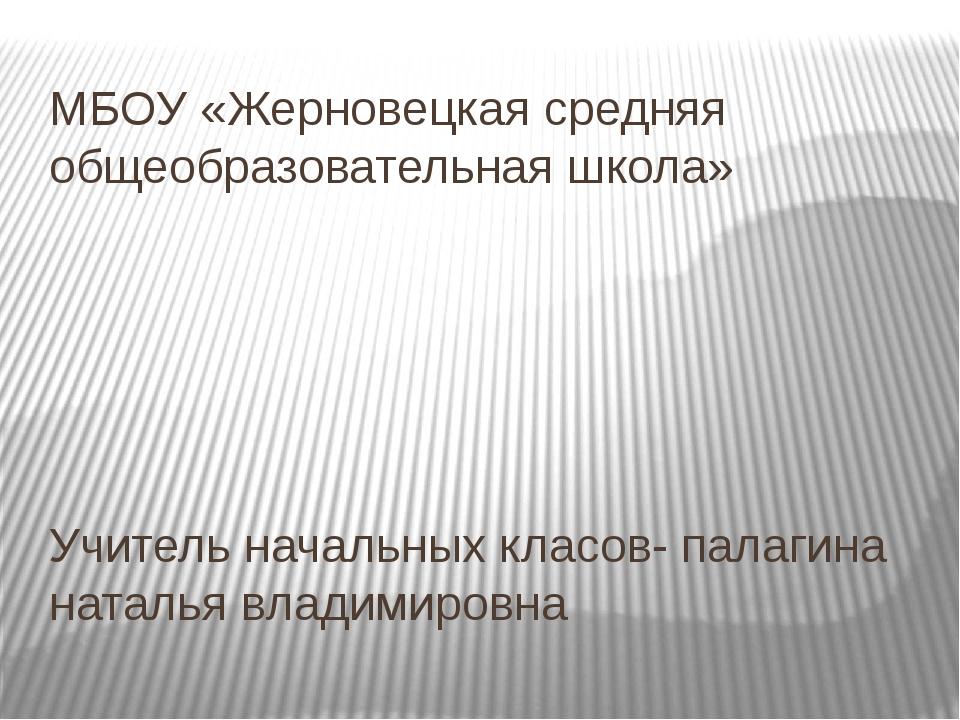 Учитель начальных класов- палагина наталья владимировна МБОУ «Жерновецкая сре...