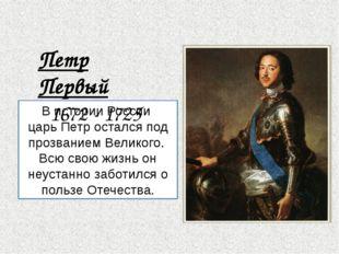 В истории России царь Петр остался под прозванием Великого. Всю свою жизнь он